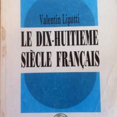 LE DIX-HUITIEME SIECLE FRANCAIS - Valentin Lipatti - Carte Literatura Franceza