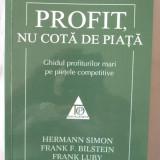 PROFIT, NU COTA DE PIATA. Ghidul profiturilor mari pe pietele competitive, H. Simon / F.Bilstein / F. Luby, 2011. Top Management. Absolut noua