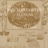 Manual/carte ceasornicarie 'The Watch Repairer's Manual' - Henry B. Fried