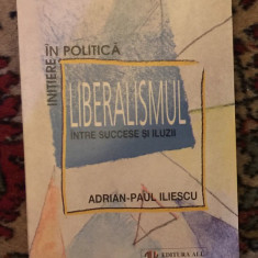 Liberalismul intre succese si iluzii / Adrian-Paul Iliescu - Carte Politica
