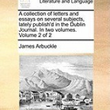A Collection of Letters and Essays on Several Subjects, Lately Publish'd in the Dublin Journal. in Two Volumes. Volume 2 of 2
