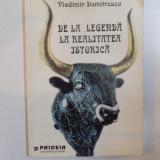 DE LA LEGENDA LA REALITATEA ISTORICA de VLADIMIR DUMITRESCU 1997 - Istorie