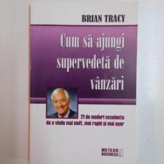 Carte de vanzari - CUM SA AJUNGI SUPERVEDETA DE VANZARI, 21 DE MODURI EXCELENTE DE A VINDE MAI MULT, MAI RAPID SI MAI USOR de BRIAN TRACY, 2003